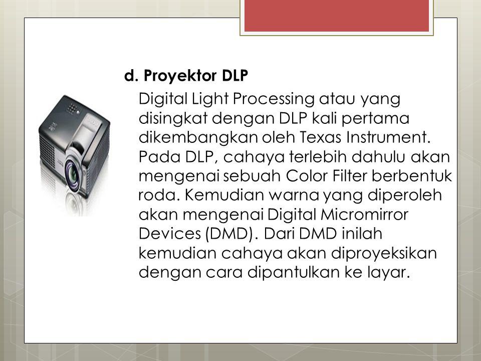 d. Proyektor DLP Digital Light Processing atau yang disingkat dengan DLP kali pertama dikembangkan oleh Texas Instrument. Pada DLP, cahaya terlebih da