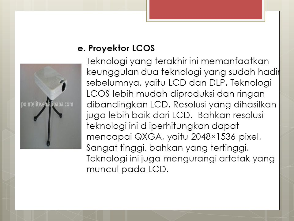 e. Proyektor LCOS Teknologi yang terakhir ini memanfaatkan keunggulan dua teknologi yang sudah hadir sebelumnya, yaitu LCD dan DLP. Teknologi LCOS leb