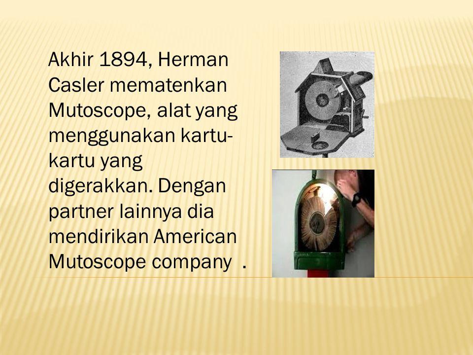 Akhir 1894, Herman Casler mematenkan Mutoscope, alat yang menggunakan kartu- kartu yang digerakkan.
