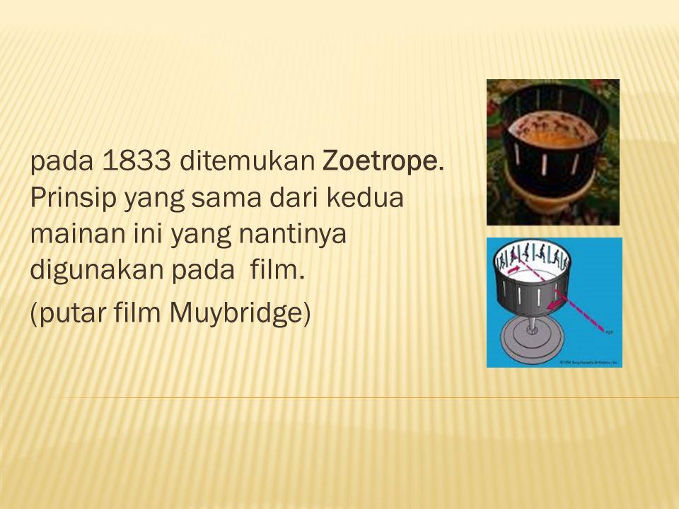 pada 1833 ditemukan Zoetrope. Prinsip yang sama dari kedua mainan ini yang nantinya digunakan pada film. (putar film Muybridge)