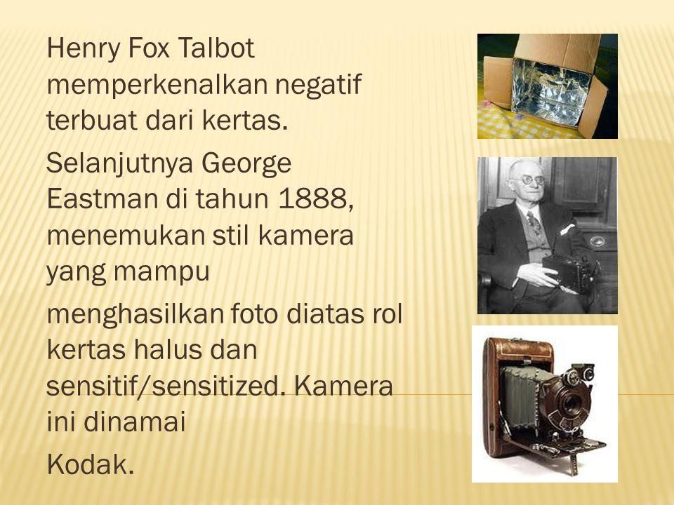 Henry Fox Talbot memperkenalkan negatif terbuat dari kertas. Selanjutnya George Eastman di tahun 1888, menemukan stil kamera yang mampu menghasilkan f