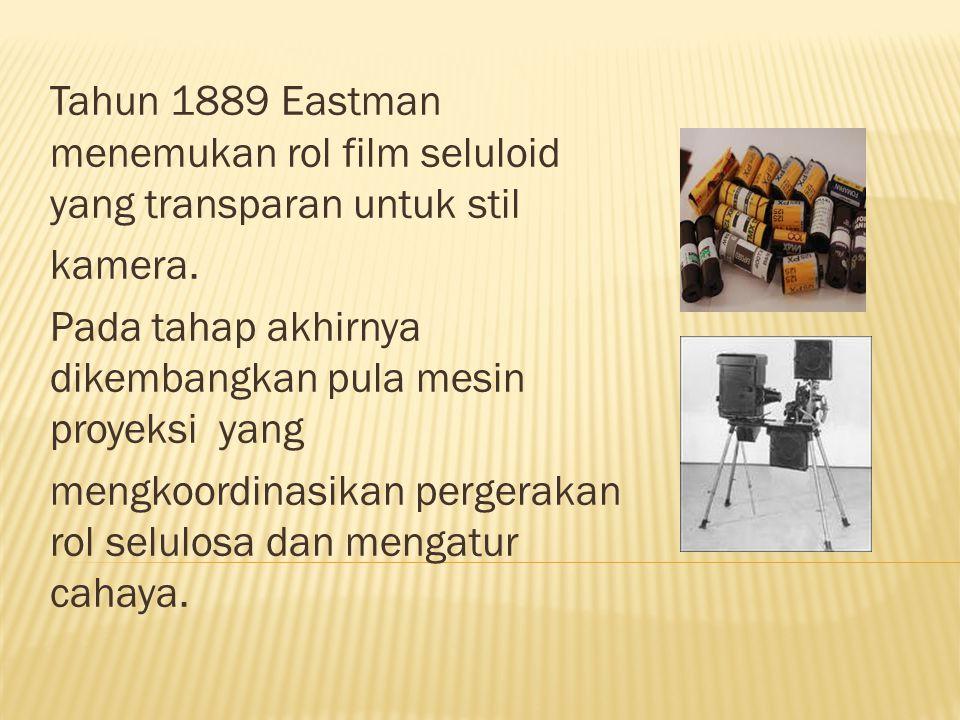 Tahun 1889 Eastman menemukan rol film seluloid yang transparan untuk stil kamera. Pada tahap akhirnya dikembangkan pula mesin proyeksi yang mengkoordi