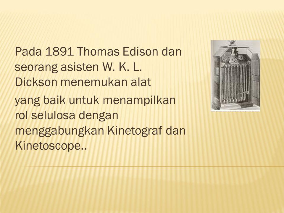Pada 1891 Thomas Edison dan seorang asisten W. K. L. Dickson menemukan alat yang baik untuk menampilkan rol selulosa dengan menggabungkan Kinetograf d
