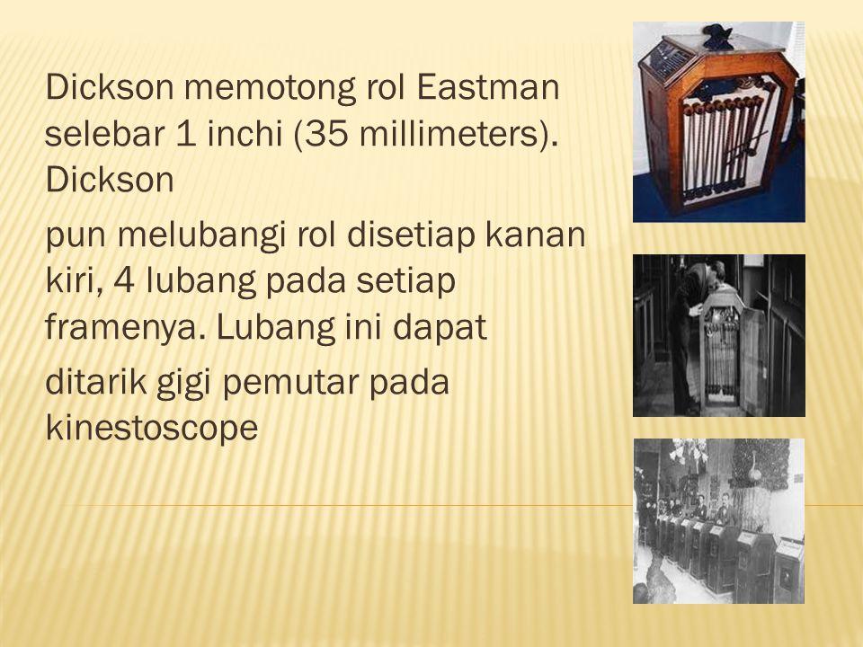 Dickson memotong rol Eastman selebar 1 inchi (35 millimeters). Dickson pun melubangi rol disetiap kanan kiri, 4 lubang pada setiap framenya. Lubang in