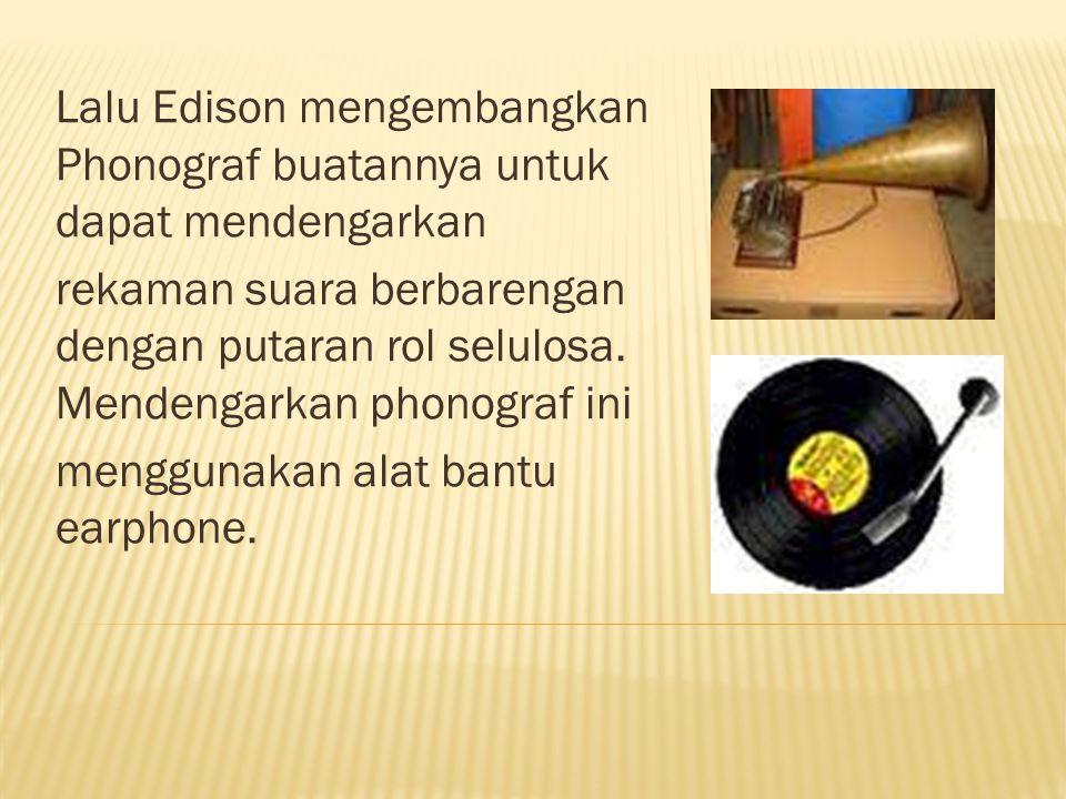 Lalu Edison mengembangkan Phonograf buatannya untuk dapat mendengarkan rekaman suara berbarengan dengan putaran rol selulosa. Mendengarkan phonograf i