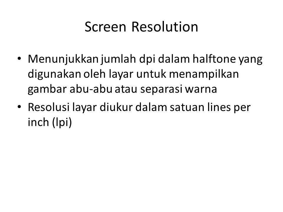 Screen Resolution Menunjukkan jumlah dpi dalam halftone yang digunakan oleh layar untuk menampilkan gambar abu-abu atau separasi warna Resolusi layar