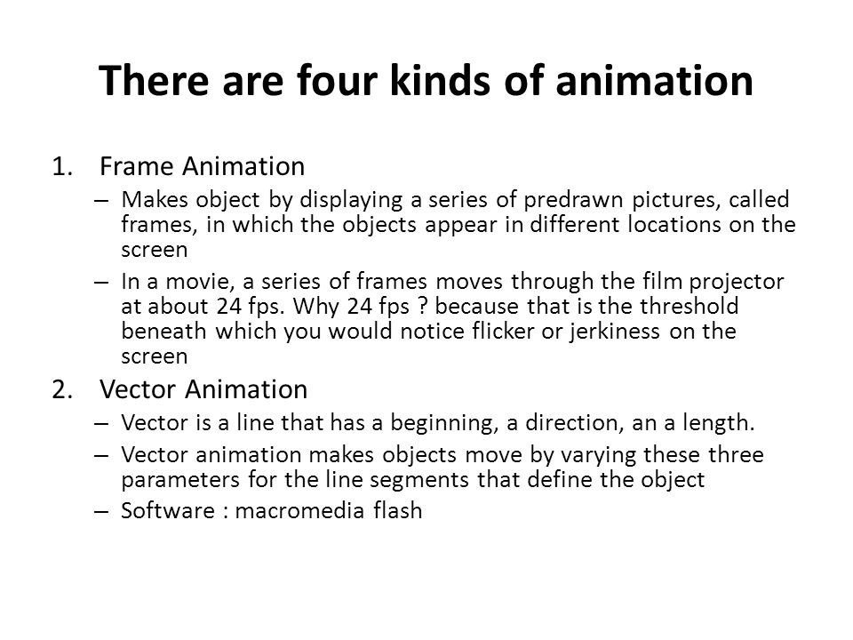 There are four kinds of animation 1.Frame Animation – Makes object by displaying a series of predrawn pictures, called frames, in which the objects ap