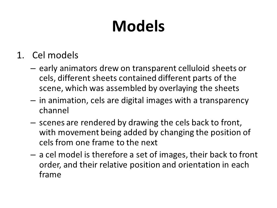Models 1.Cel models – early animators drew on transparent celluloid sheets or cels, different sheets contained different parts of the scene, which was