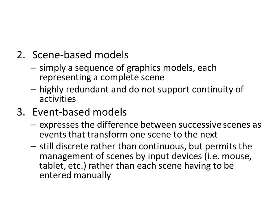 2.Scene-based models – simply a sequence of graphics models, each representing a complete scene – highly redundant and do not support continuity of ac