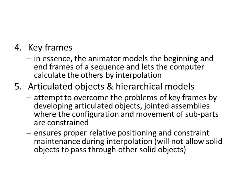 4.Key frames – in essence, the animator models the beginning and end frames of a sequence and lets the computer calculate the others by interpolation