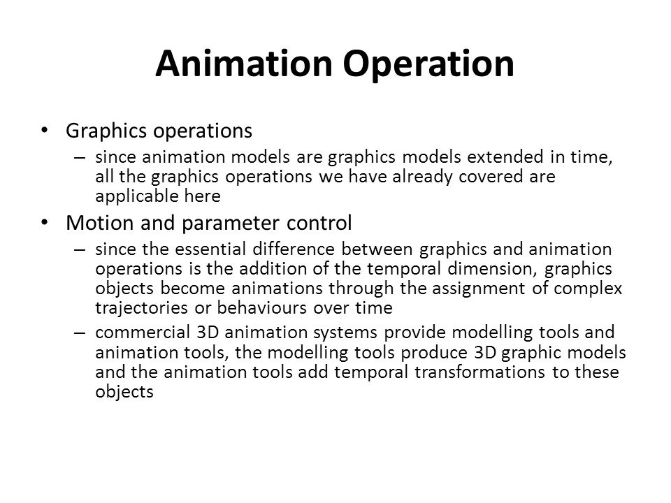 Animation Operation Graphics operations – since animation models are graphics models extended in time, all the graphics operations we have already cov