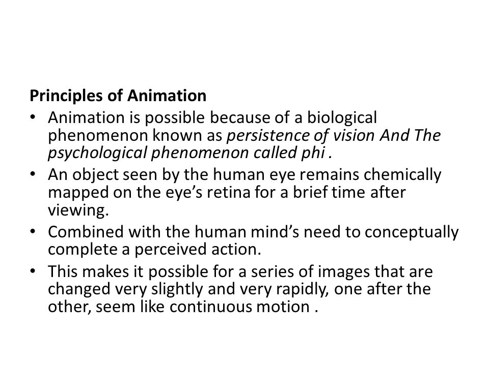 Principles of Animation Animation is possible because of a biological phenomenon known as persistence of vision And The psychological phenomenon calle