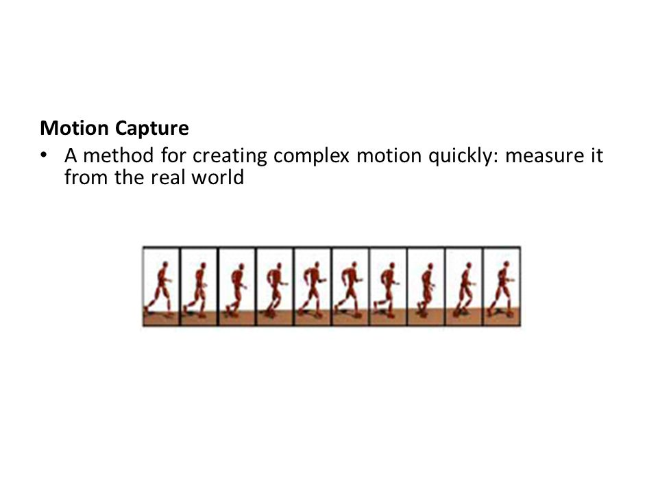 Motion Capture A method for creating complex motion quickly: measure it from the real world