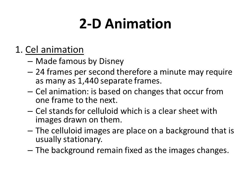 2-D Animation 1. Cel animation – Made famous by Disney – 24 frames per second therefore a minute may require as many as 1,440 separate frames. – Cel a