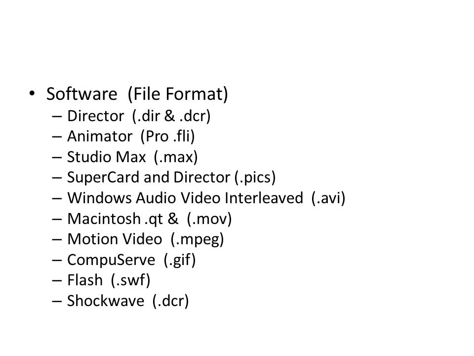 Software (File Format) – Director (.dir &.dcr) – Animator (Pro.fli) – Studio Max (.max) – SuperCard and Director (.pics) – Windows Audio Video Interleaved (.avi) – Macintosh.qt & (.mov) – Motion Video (.mpeg) – CompuServe (.gif) – Flash (.swf) – Shockwave (.dcr)