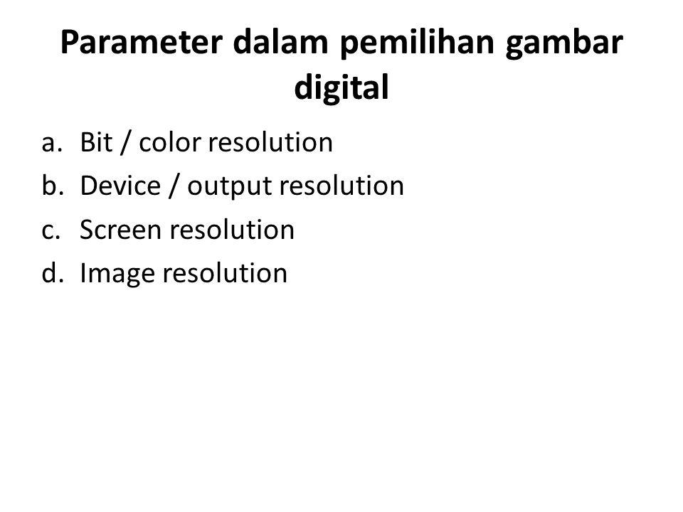 Parameter dalam pemilihan gambar digital a.Bit / color resolution b.Device / output resolution c.Screen resolution d.Image resolution