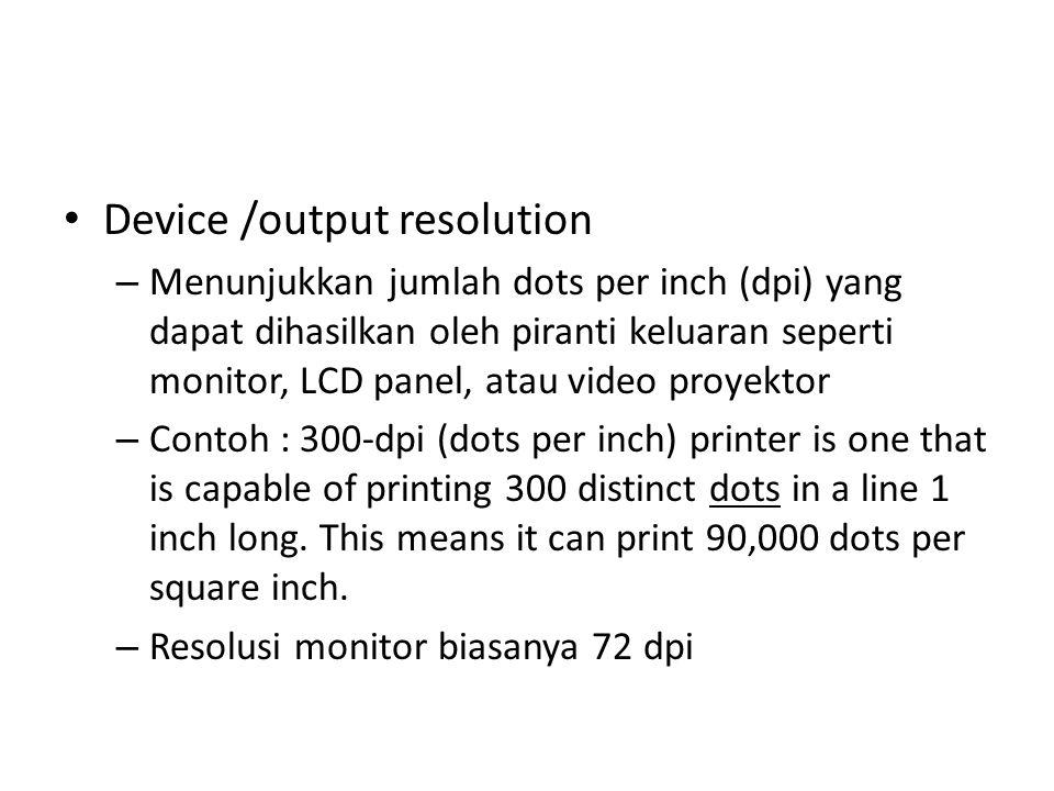 Device /output resolution – Menunjukkan jumlah dots per inch (dpi) yang dapat dihasilkan oleh piranti keluaran seperti monitor, LCD panel, atau video