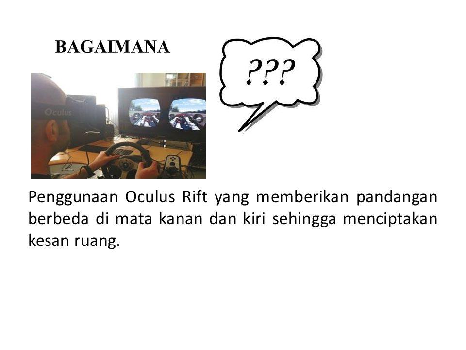 BAGAIMANA Penggunaan Oculus Rift yang memberikan pandangan berbeda di mata kanan dan kiri sehingga menciptakan kesan ruang.