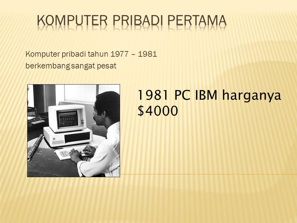 Komputer pribadi tahun 1977 – 1981 berkembang sangat pesat 1981 PC IBM harganya $4000