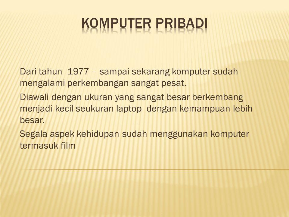 Dari tahun 1977 – sampai sekarang komputer sudah mengalami perkembangan sangat pesat.