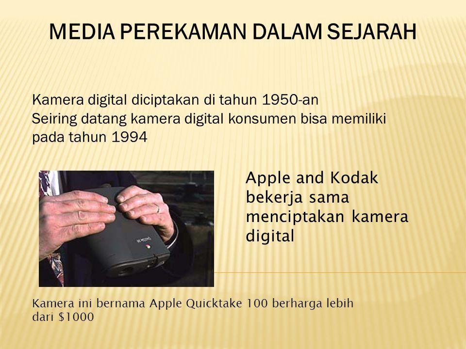 MEDIA PEREKAMAN DALAM SEJARAH Apple and Kodak bekerja sama menciptakan kamera digital Kamera ini bernama Apple Quicktake 100 berharga lebih dari $1000 Kamera digital diciptakan di tahun 1950-an Seiring datang kamera digital konsumen bisa memiliki pada tahun 1994