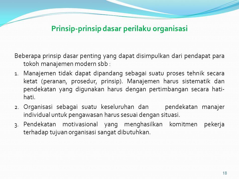 Prinsip-prinsip dasar perilaku organisasi Beberapa prinsip dasar penting yang dapat disimpulkan dari pendapat para tokoh manajemen modern sbb : 1.