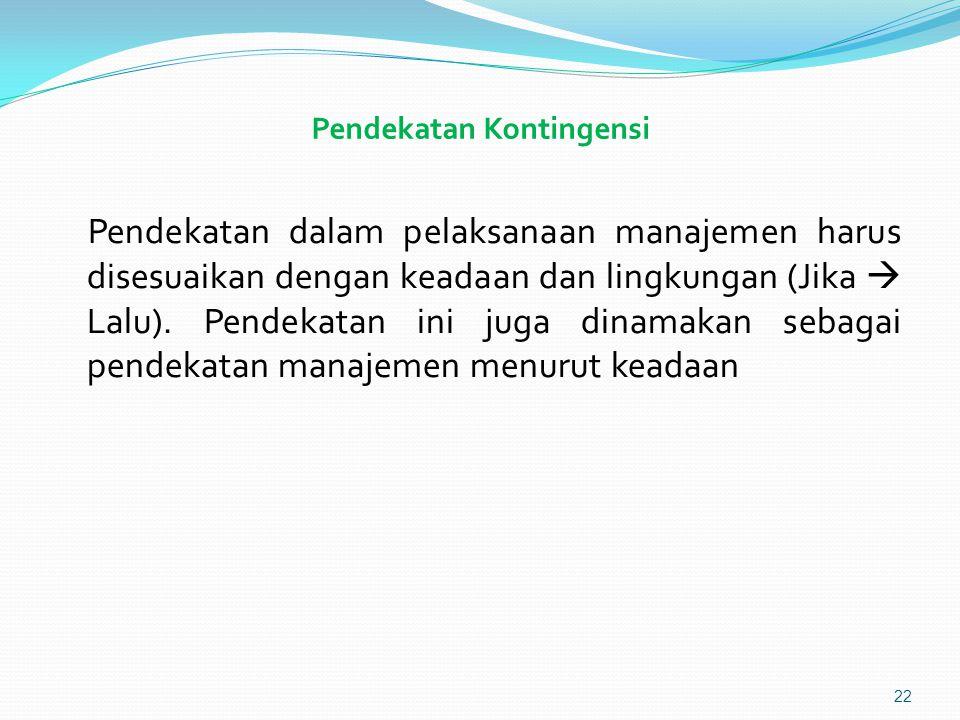 Pendekatan Kontingensi Pendekatan dalam pelaksanaan manajemen harus disesuaikan dengan keadaan dan lingkungan (Jika  Lalu).