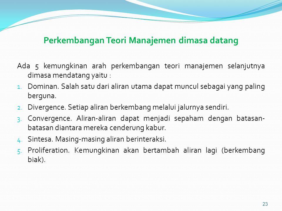 Perkembangan Teori Manajemen dimasa datang Ada 5 kemungkinan arah perkembangan teori manajemen selanjutnya dimasa mendatang yaitu : 1.