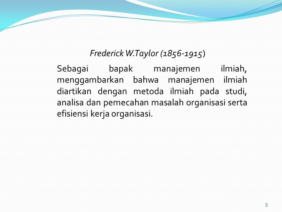 Frederick W.Taylor (1856-1915) Sebagai bapak manajemen ilmiah, menggambarkan bahwa manajemen ilmiah diartikan dengan metoda ilmiah pada studi, analisa dan pemecahan masalah organisasi serta efisiensi kerja organisasi.