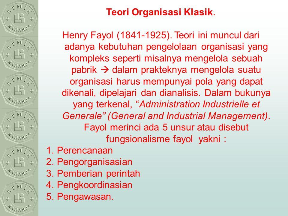 Teori Organisasi Klasik. Henry Fayol (1841-1925). Teori ini muncul dari adanya kebutuhan pengelolaan organisasi yang kompleks seperti misalnya mengelo