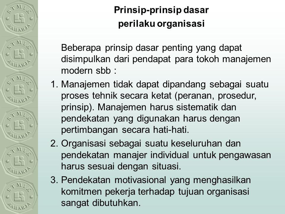 Prinsip-prinsip dasar perilaku organisasi Beberapa prinsip dasar penting yang dapat disimpulkan dari pendapat para tokoh manajemen modern sbb : 1.Mana