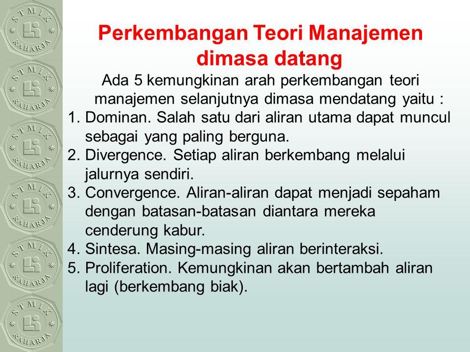 Perkembangan Teori Manajemen dimasa datang Ada 5 kemungkinan arah perkembangan teori manajemen selanjutnya dimasa mendatang yaitu : 1.Dominan. Salah s