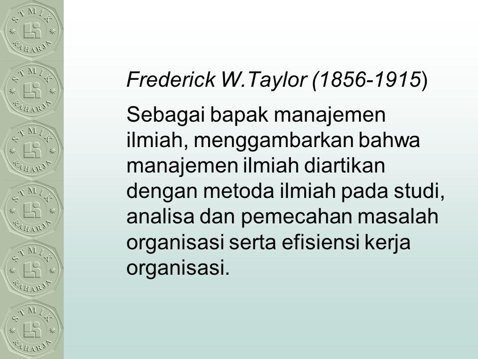 Frederick W.Taylor (1856-1915) Sebagai bapak manajemen ilmiah, menggambarkan bahwa manajemen ilmiah diartikan dengan metoda ilmiah pada studi, analisa
