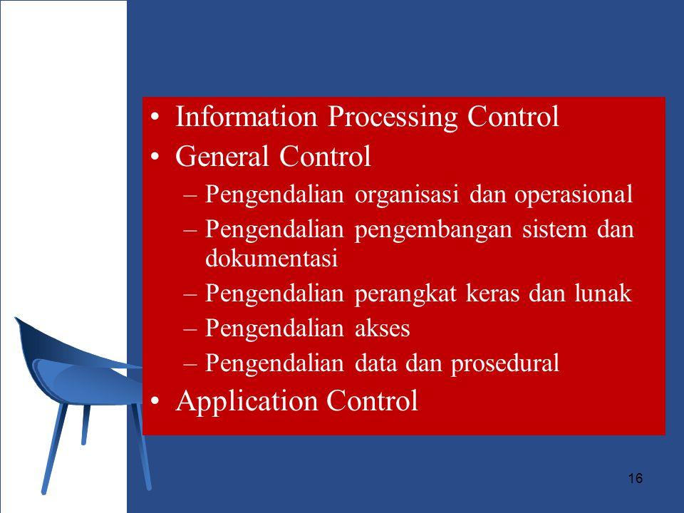 16 Information Processing Control General Control –Pengendalian organisasi dan operasional –Pengendalian pengembangan sistem dan dokumentasi –Pengendalian perangkat keras dan lunak –Pengendalian akses –Pengendalian data dan prosedural Application Control