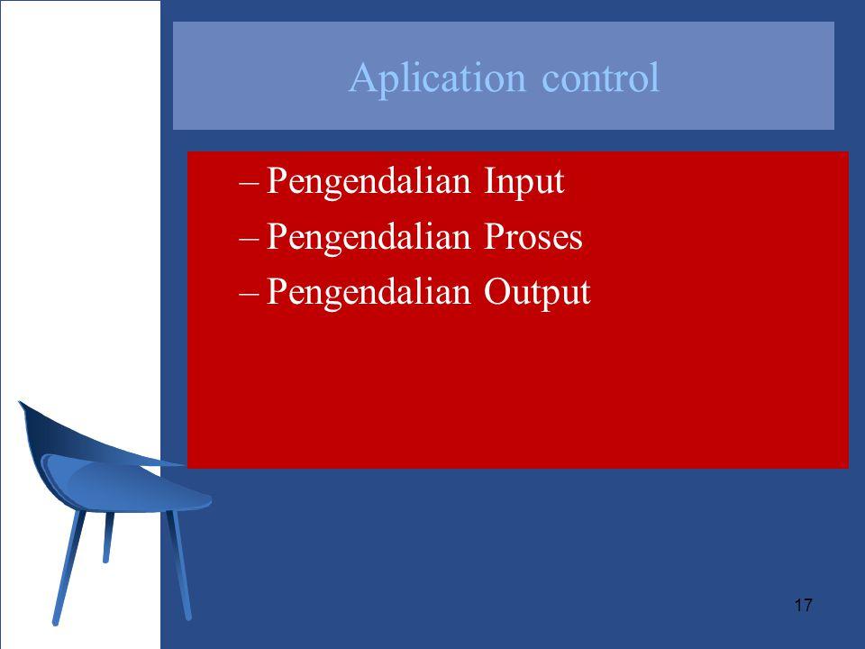 17 –Pengendalian Input –Pengendalian Proses –Pengendalian Output Aplication control