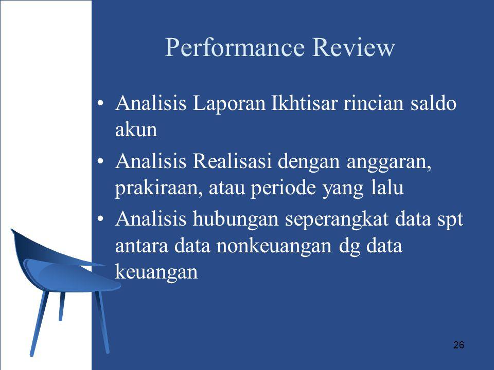 26 Performance Review Analisis Laporan Ikhtisar rincian saldo akun Analisis Realisasi dengan anggaran, prakiraan, atau periode yang lalu Analisis hubungan seperangkat data spt antara data nonkeuangan dg data keuangan