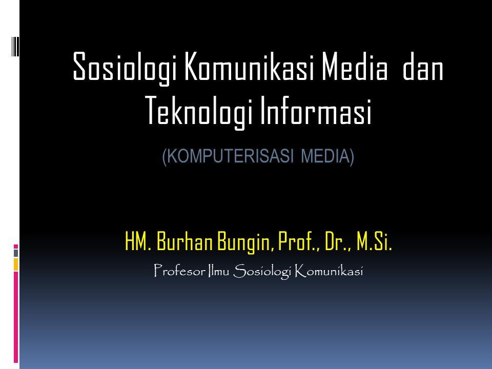 Sosiologi Komunikasi Media dan Teknologi Informasi (KOMPUTERISASI MEDIA) HM. Burhan Bungin, Prof., Dr., M.Si. Profesor Ilmu Sosiologi Komunikasi