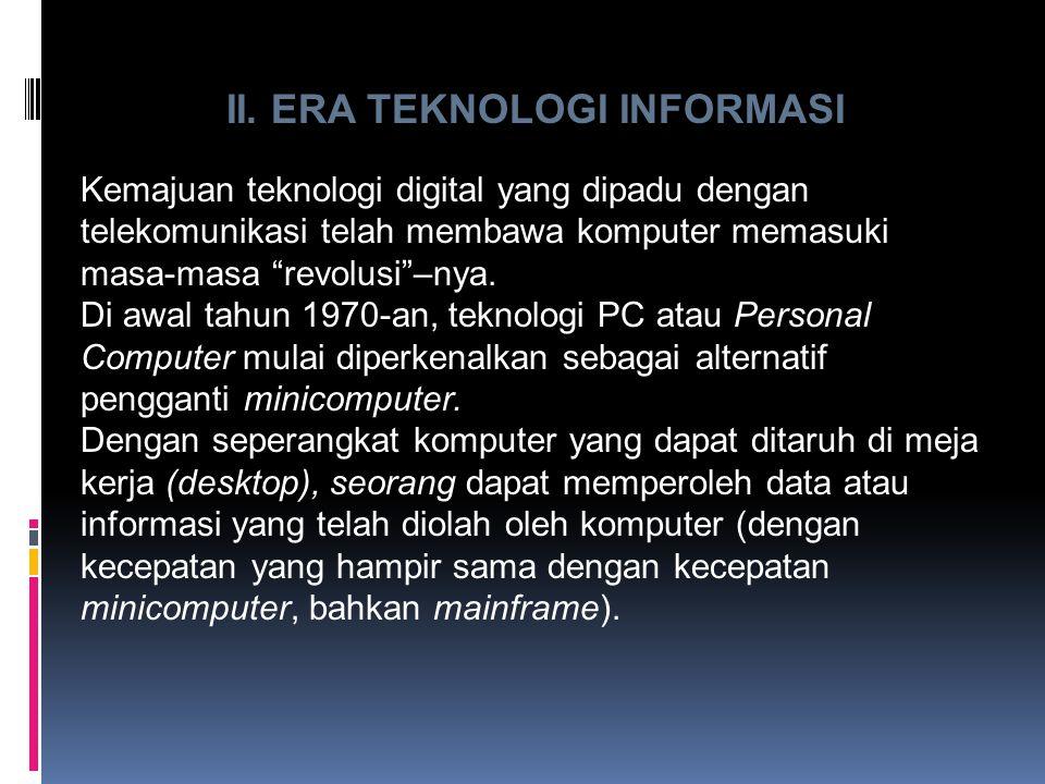 "II. ERA TEKNOLOGI INFORMASI Kemajuan teknologi digital yang dipadu dengan telekomunikasi telah membawa komputer memasuki masa-masa ""revolusi""–nya. Di"