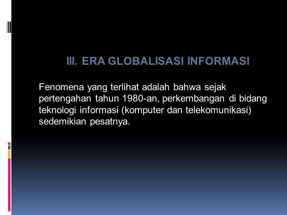 III. ERA GLOBALISASI INFORMASI Fenomena yang terlihat adalah bahwa sejak pertengahan tahun 1980-an, perkembangan di bidang teknologi informasi (komput