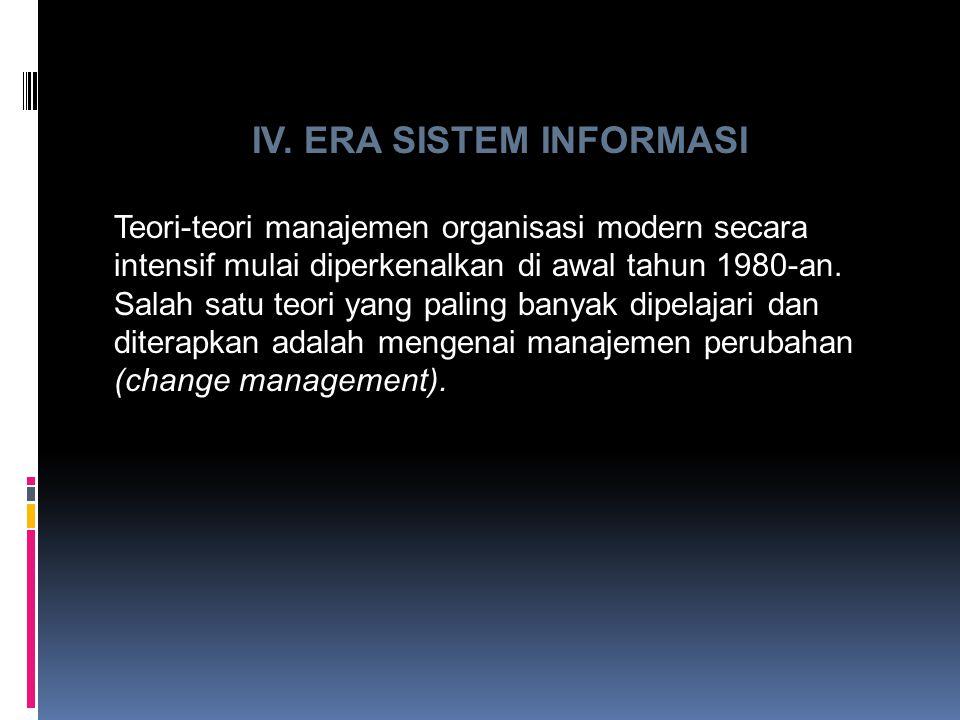 IV. ERA SISTEM INFORMASI Teori-teori manajemen organisasi modern secara intensif mulai diperkenalkan di awal tahun 1980-an. Salah satu teori yang pali