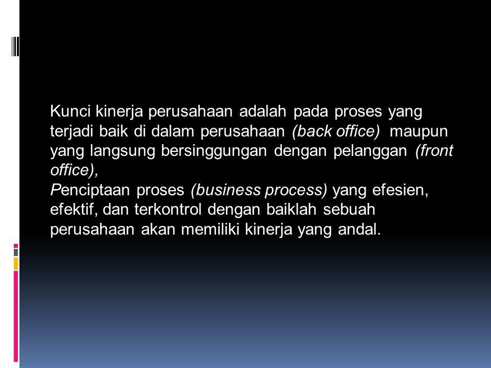 Kunci kinerja perusahaan adalah pada proses yang terjadi baik di dalam perusahaan (back office) maupun yang langsung bersinggungan dengan pelanggan (f