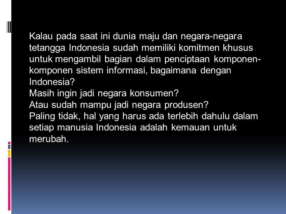 Kalau pada saat ini dunia maju dan negara-negara tetangga Indonesia sudah memiliki komitmen khusus untuk mengambil bagian dalam penciptaan komponen- k