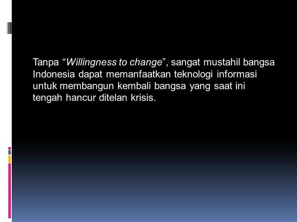 """Tanpa """"Willingness to change"""", sangat mustahil bangsa Indonesia dapat memanfaatkan teknologi informasi untuk membangun kembali bangsa yang saat ini te"""
