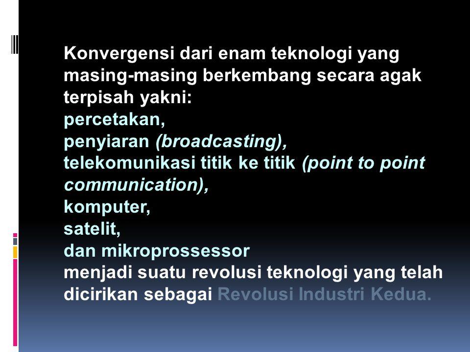 Konvergensi dari enam teknologi yang masing-masing berkembang secara agak terpisah yakni: percetakan, penyiaran (broadcasting), telekomunikasi titik k