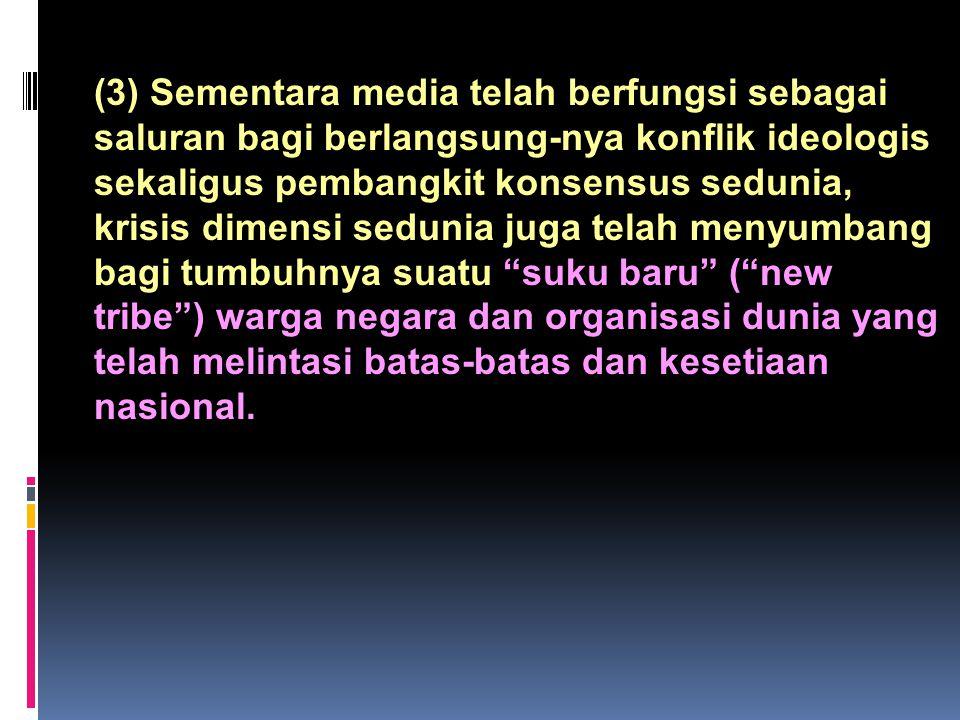 (3) Sementara media telah berfungsi sebagai saluran bagi berlangsung-nya konflik ideologis sekaligus pembangkit konsensus sedunia, krisis dimensi sedu