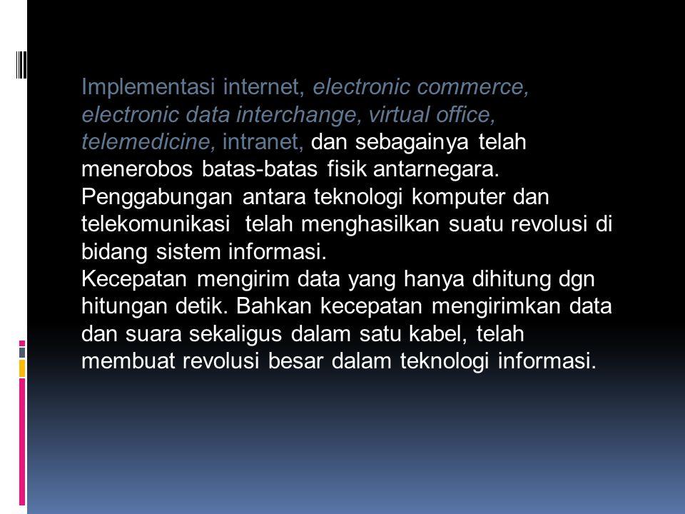 Implementasi internet, electronic commerce, electronic data interchange, virtual office, telemedicine, intranet, dan sebagainya telah menerobos batas-