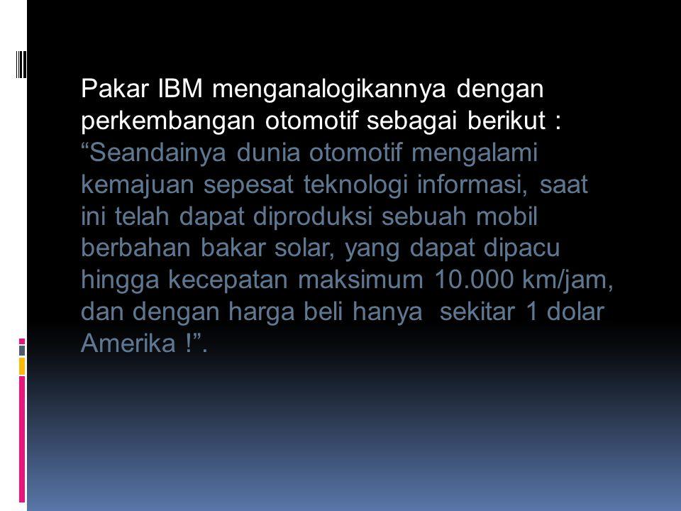 """Pakar IBM menganalogikannya dengan perkembangan otomotif sebagai berikut : """"Seandainya dunia otomotif mengalami kemajuan sepesat teknologi informasi,"""