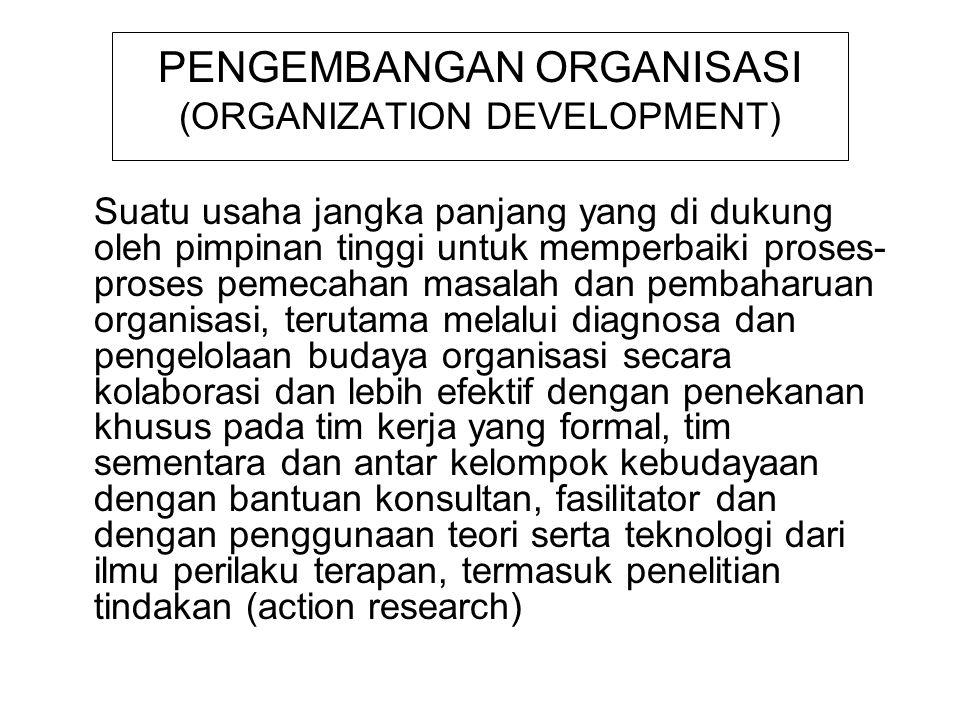 PENGEMBANGAN ORGANISASI Sebagai usaha perubahan berencana (planned change) Dikendalikan dan dipimpin oleh top manajemen Tujuannya untuk meningkatkan keefektifan kerja dan kesehatan organisasi Dilakukan dengan metode intervensi berencana terhadap proses dalam organisasi dengan memanfaatkan teori-teori perilaku Berorientasi pada pelaksanaan kerja dan dilakukan secara terus menerus dan berkesinambungan Peningkatan profesionalisasi kerja (reward, spesialisasi, identitas, responsbelitas, akuntabelitas) Intervensi pengembangan organisasi dilakukan oleh manajer atau konsultan dengan sasaran individu, kelompok dan organisasi