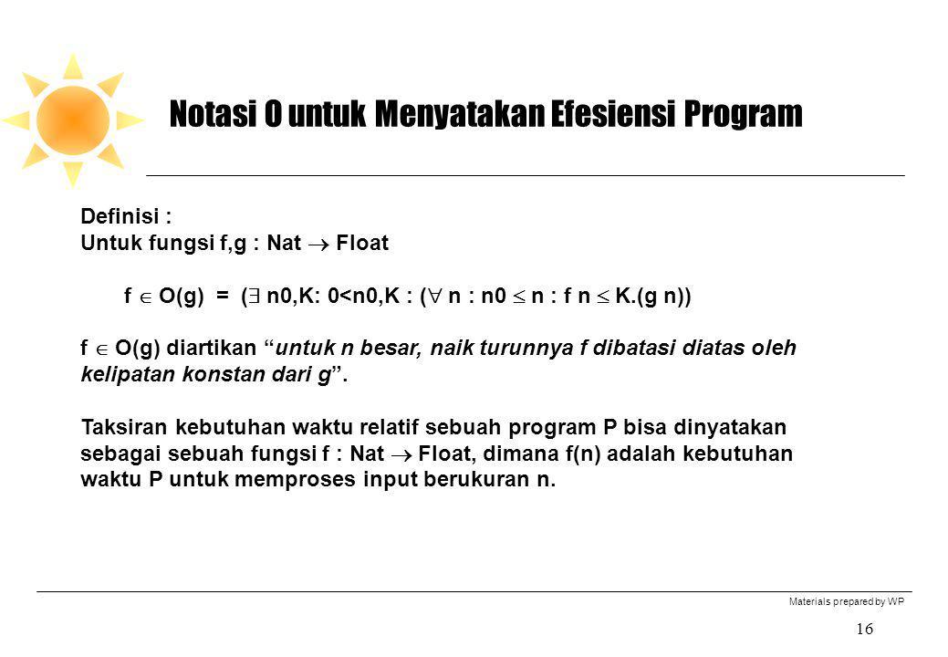Materials prepared by WP 16 Notasi O untuk Menyatakan Efesiensi Program Definisi : Untuk fungsi f,g : Nat  Float f  O(g) = (  n0,K: 0<n0,K : (  n