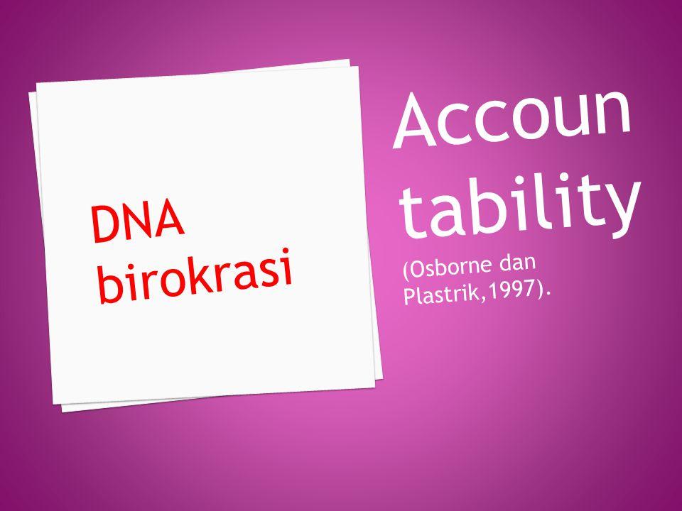 Accoun tability (Osborne dan Plastrik,1997). DNA birokrasi